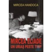 Mircea Eliade un urias peste timp - Mircea Handoca