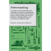 Patternmaking, A Treatise On The Construction And Application Of Patterns, Including The Use Of Woodworking Tools, The Art Of Joinery, Wood Turning, And Various Methods Of Building Patterns And Core-Boxes Of Different Types. by Joseph Atkinson Shelly