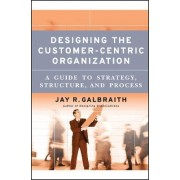 Designing the Customer-Centric Organization by Jay R. Galbraith