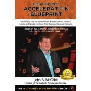 Authority Acceleration Blueprint: The 100 Day Plan for Entrepreneurs, Business Owners, Authors, Experts and Speakers to Grow Their Business, Brand, In