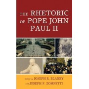 The Rhetoric of Pope John Paul II by Joseph R. Blaney