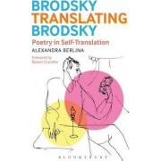 Brodsky Translating Brodsky: Poetry in Self-Translation by Alexandra Berlina