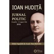 IOAN HUDIŢĂ. JURNAL POLITIC. (26 aprilie – 31 august 1946). Vol. XVII
