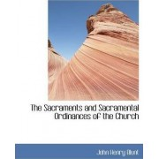 The Sacraments and Sacramental Ordinances of the Church by John Henry Blunt