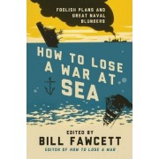 How to Lose a War at Sea by Bill Fawcett