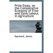Prize Essay, on the Comparative Economy of Free and Slave Labour, in Agriculture by Raymond James