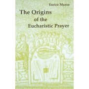 The Origins of the Eucharistic Prayer by Enrico Mazza