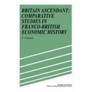 Britain Ascendant: Comparative Studies in Franco-British Economic History by Francois Crouzet