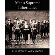 Man's Supreme Inheritance Conscious Guidance and Control in Relation to Human Evolution in Civilization by F Matthias Alexander