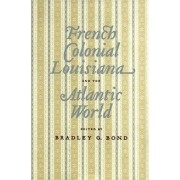 French Colonial Louisiana and the Atlantic World by Bradley G. Bond