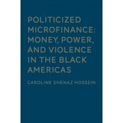 Politicized Microfinance: Money, Power, and Violence in the Black Americas