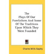The Plays of Our Forefathers and Some of the Traditions Upon Which They Were Founded by Charles Mills Gayley