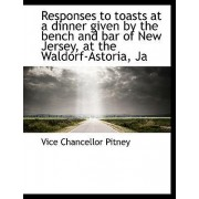Responses to Toasts at a Dinner Given by the Bench and Bar of New Jersey, at the Waldorf-Astoria, Ja by Vice Chancellor Pitney