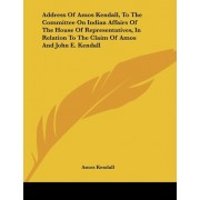 Address of Amos Kendall, to the Committee on Indian Affairs of the House of Representatives, in Relation to the Claim of Amos and John E. Kendall by Amos Kendall
