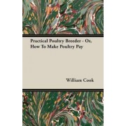 Practical Poultry Breeder - Or, How To Make Poultry Pay by William Cook