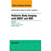 Pediatric Body Imaging with Advanced MDCT and MRI, an Issue of Radiologic Clinics of North America by Edward Y. Lee