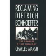 Reclaiming Dietrich Bonhoeffer by Charles Marsh