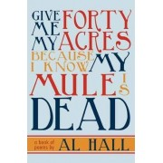 Give Me My Forty Acres Because I Know My Mule Is Dead by Al Hall