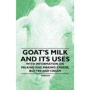 Goat's Milk and Its Uses - With Information on Milking and Making Cheese, Butter and Cream by Various