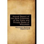 Annual Report of the Bank Examiner of the State and Private Banks of Wisconsin by Wisconsin Banking Department