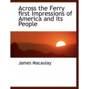 Across the Ferry First Impressions of America and Its People by James Macaulay