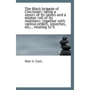 The Black Brigade of Cincinnati; Being a Report of Its Labors and a Muster-Roll of Its Members; Toge by Peter H Clark