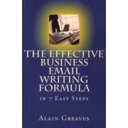 The Effective Business Email Writing Formula in 7 Easy Steps by Alain Greaves