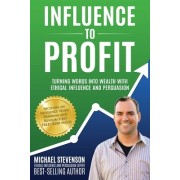 Influence to Profit: Turning Words Into Wealth with Ethical Influence and Persuasion