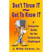 Don't Throw It - Get to Know It: A Computer Guide for the Technically Challenged
