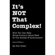 It's Not That Complex!: How You Can Help Bring Common Sense Back to Our Society & Government!