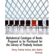 Alphabetical Catalogue of Books Proposed to Be Purchased for the Library of Peabody Institute by Library