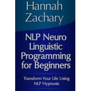 NLP Neuro Linguistic Programming for Beginners: Transform Your Life Using NLP Hypnosis by Hannah Zachary