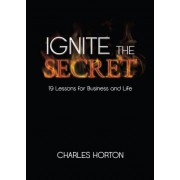 Ignite the Secret: 19 Lessons for Business and Life