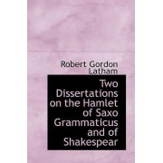 Two Dissertations on the Hamlet of Saxo Grammaticus and of Shakespear by Robert Gordon Latham