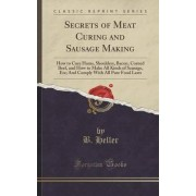 Secrets of Meat Curing and Sausage Making by B Heller