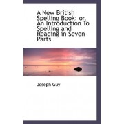 A New British Spelling Book; Or, an Introduction to Spelling and Reading in Seven Parts by Jr. Joseph Guy