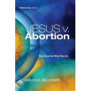 Jesus V. Abortion by Theological Librarian and Assistant Professor of Theology and Ethics Charles K Bellinger