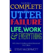 How to be a Complete and Utter Failure in Life, Work and Everything by Steve McDermott
