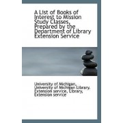 A List of Books of Interest to Mission Study Classes, Prepared by the Department of Library Extensio by University Of Michigan Libr Of Michigan