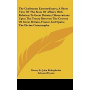 The Craftsman Extraordinary; A Short View of the State of Affairs with Relation to Great Britain; Observations Upon the Treaty Between the Crowns of Great Britain, France and Spain; The Divine Catastrophe by Henry St John Bolingbroke