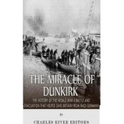 The Miracle of Dunkirk by Charles River Editors
