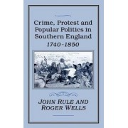 Crime, Protest and Popular Politics in Southern England, 1740-1850 by John Rule