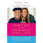 Don't Die with Your Music Still in You: My Experience Growing Up with Spiritual Parents by Serena J. Dyer