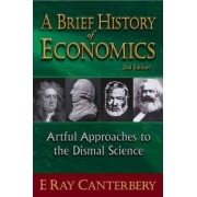 Brief History Of Economics, A: Artful Approaches To The Dismal Science (2nd Edition) by E. Ray Canterbery