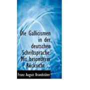 Die Gallicismen in Der Deutschen Schriftsprache by Franz August Brandstacter
