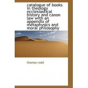 Catalogue of Books in Theology Ecclesiastical History and Canon Law with an Appendix of Metaphysics by Thomas Rodd