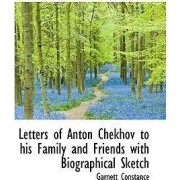 Letters of Anton Chekhov to His Family and Friends with Biographical Sketch by Garnett Constance