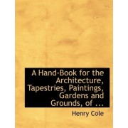 A Hand-Book for the Architecture, Tapestries, Paintings, Gardens and Grounds, of ... by Henry Cole