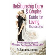 The Relationship Cure & Couples Guide for Loving Relationships: Don't Settle for the Crumbs When You Can Have the Whole Cake