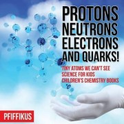 Protons, Neutrons, Electrons and Quarks! Tiny Atoms We Can't See - Science for Kids - Children's Chemistry Books by Pfiffikus